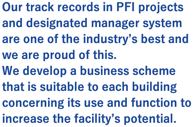 Our track records in PFI projects and designated manager system are one of the industry's best and we are proud of this.   We develop a business scheme that is suitable to each building concerning its use and function to increase the facility's potential.